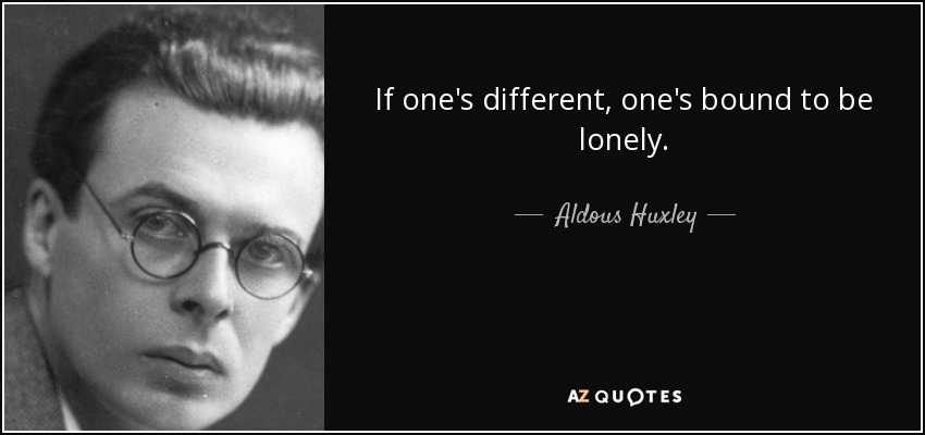 If one's different, one's bound to be lonely. - Aldous Huxley