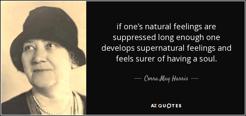 if one's natural feelings are suppressed long enough one develops supernatural feelings and feels surer of having a soul. - Corra May Harris