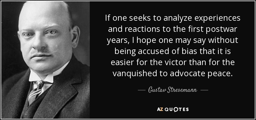If one seeks to analyze experiences and reactions to the first postwar years, I hope one may say without being accused of bias that it is easier for the victor than for the vanquished to advocate peace. - Gustav Stresemann
