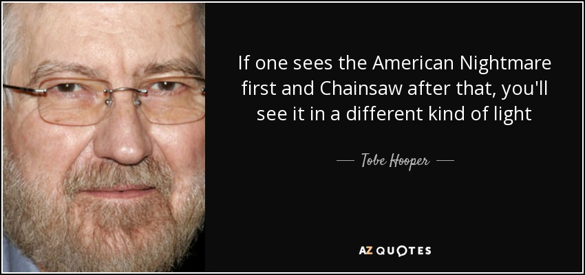 If one sees the American Nightmare first and Chainsaw after that, you'll see it in a different kind of light - Tobe Hooper