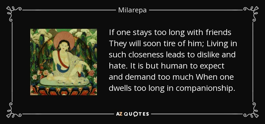 If one stays too long with friends They will soon tire of him; Living in such closeness leads to dislike and hate. It is but human to expect and demand too much When one dwells too long in companionship. - Milarepa