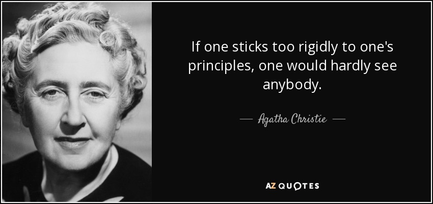 If one sticks too rigidly to one's principles, one would hardly see anybody. - Agatha Christie