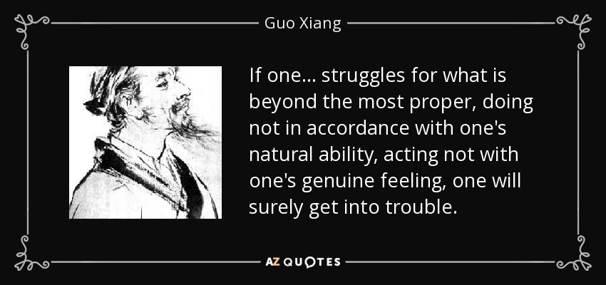 If one... struggles for what is beyond the most proper, doing not in accordance with one's natural ability, acting not with one's genuine feeling, one will surely get into trouble. - Guo Xiang