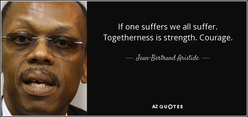 If one suffers we all suffer. Togetherness is strength. Courage. - Jean-Bertrand Aristide