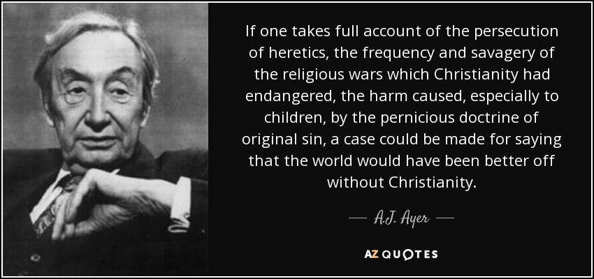 If one takes full account of the persecution of heretics, the frequency and savagery of the religious wars which Christianity had endangered, the harm caused, especially to children, by the pernicious doctrine of original sin, a case could be made for saying that the world would have been better off without Christianity. - A.J. Ayer