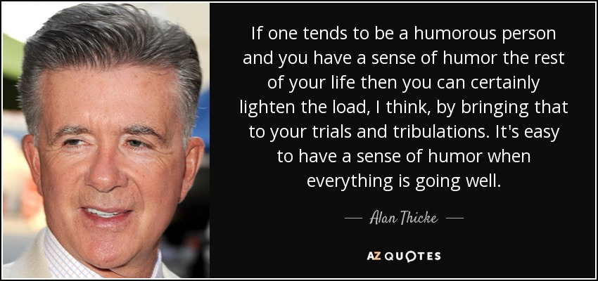 If one tends to be a humorous person and you have a sense of humor the rest of your life then you can certainly lighten the load, I think, by bringing that to your trials and tribulations. It's easy to have a sense of humor when everything is going well. - Alan Thicke