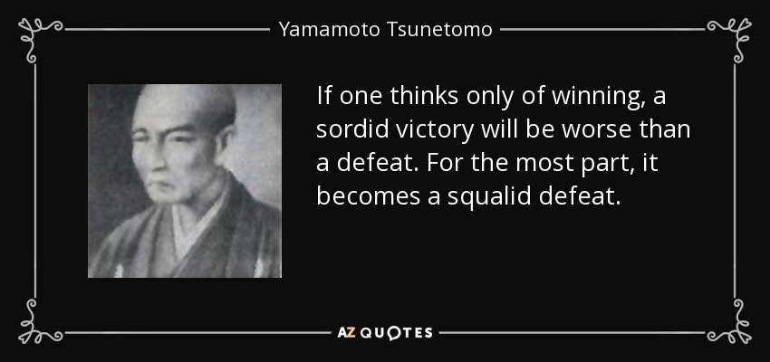 If one thinks only of winning, a sordid victory will be worse than a defeat. For the most part, it becomes a squalid defeat. - Yamamoto Tsunetomo