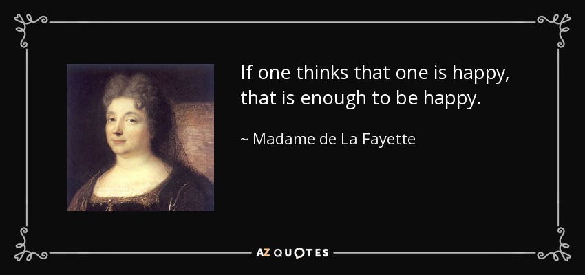 If one thinks that one is happy, that is enough to be happy. - Madame de La Fayette