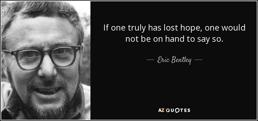 If one truly has lost hope, one would not be on hand to say so. - Eric Bentley