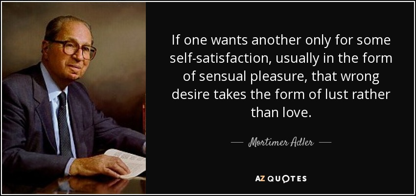 If one wants another only for some self-satisfaction, usually in the form of sensual pleasure, that wrong desire takes the form of lust rather than love. - Mortimer Adler