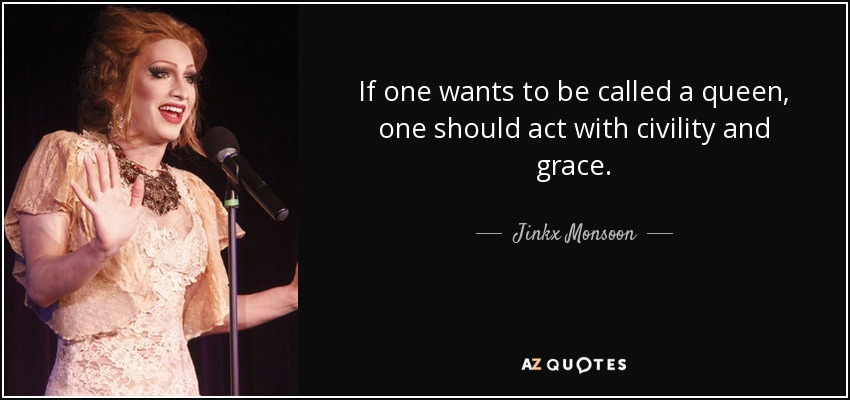 If one wants to be called a queen, one should act with civility and grace. - Jinkx Monsoon