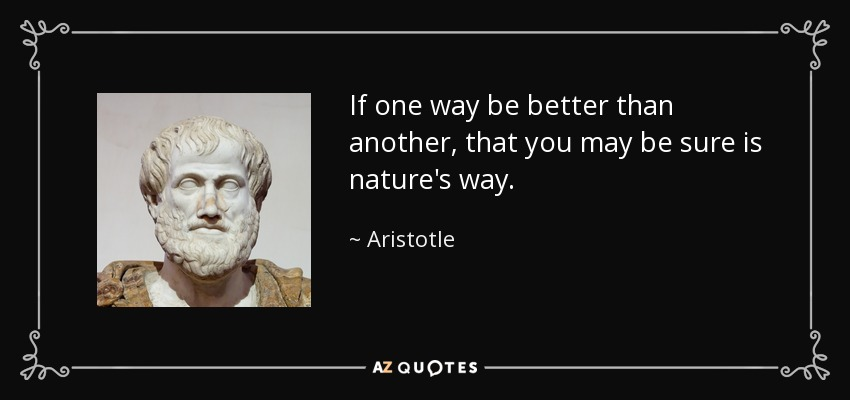 If one way be better than another, that you may be sure is nature's way. - Aristotle