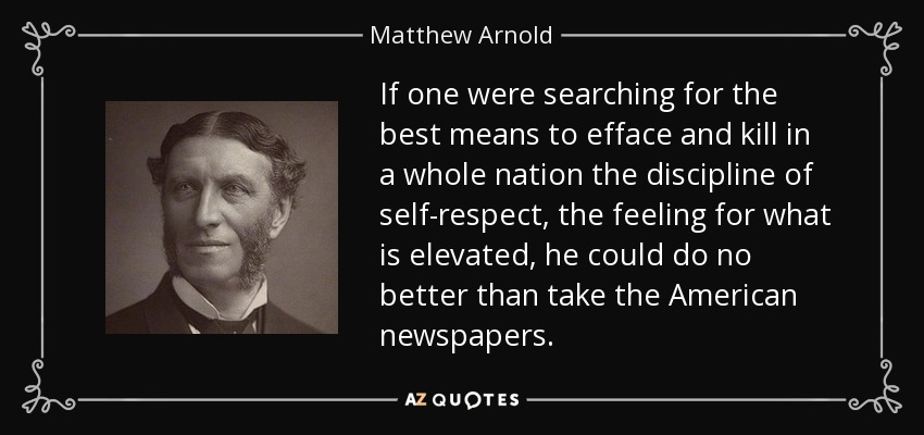 If one were searching for the best means to efface and kill in a whole nation the discipline of self-respect, the feeling for what is elevated, he could do no better than take the American newspapers. - Matthew Arnold