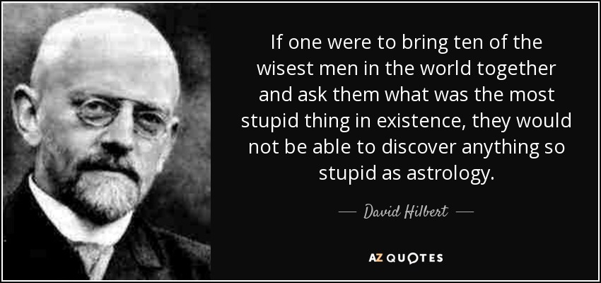 If one were to bring ten of the wisest men in the world together and ask them what was the most stupid thing in existence, they would not be able to discover anything so stupid as astrology. - David Hilbert