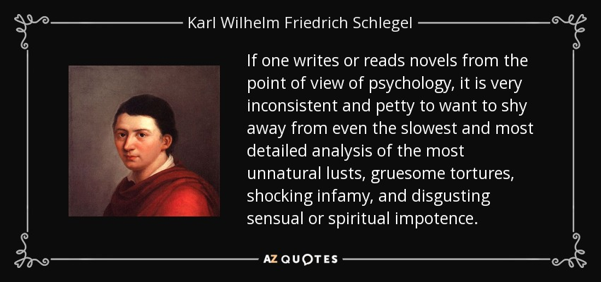 If one writes or reads novels from the point of view of psychology, it is very inconsistent and petty to want to shy away from even the slowest and most detailed analysis of the most unnatural lusts, gruesome tortures, shocking infamy, and disgusting sensual or spiritual impotence. - Karl Wilhelm Friedrich Schlegel