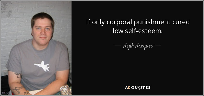If only corporal punishment cured low self-esteem. - Jeph Jacques