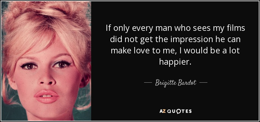 If only every man who sees my films did not get the impression he can make love to me, I would be a lot happier. - Brigitte Bardot