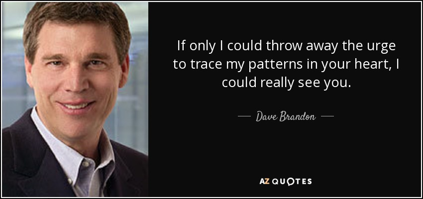 If only I could throw away the urge to trace my patterns in your heart, I could really see you. - Dave Brandon