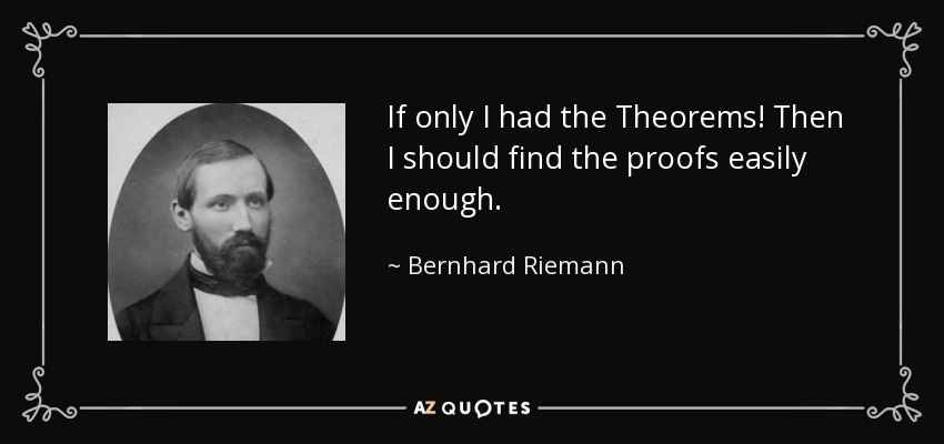 If only I had the Theorems! Then I should find the proofs easily enough. - Bernhard Riemann