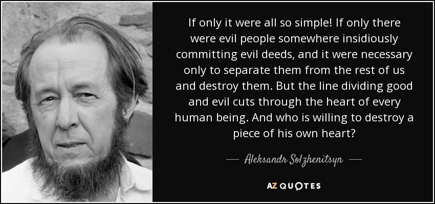 If only it were all so simple! If only there were evil people somewhere insidiously committing evil deeds, and it were necessary only to separate them from the rest of us and destroy them. But the line dividing good and evil cuts through the heart of every human being. And who is willing to destroy a piece of his own heart? - Aleksandr Solzhenitsyn