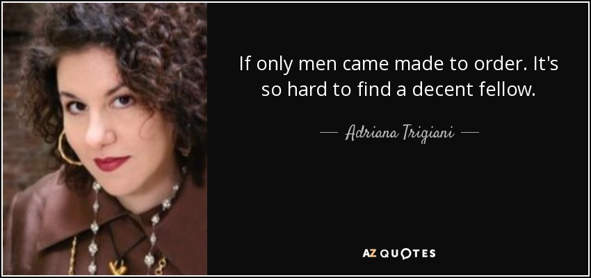 If only men came made to order. It's so hard to find a decent fellow. - Adriana Trigiani