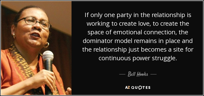 If only one party in the relationship is working to create love, to create the space of emotional connection, the dominator model remains in place and the relationship just becomes a site for continuous power struggle. - Bell Hooks