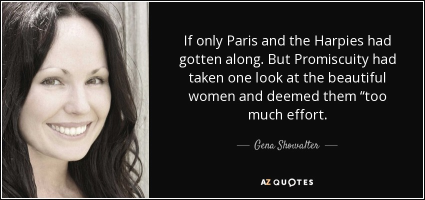 "If only Paris and the Harpies had gotten along. But Promiscuity had taken one look at the beautiful women and deemed them ""too much effort. - Gena Showalter"