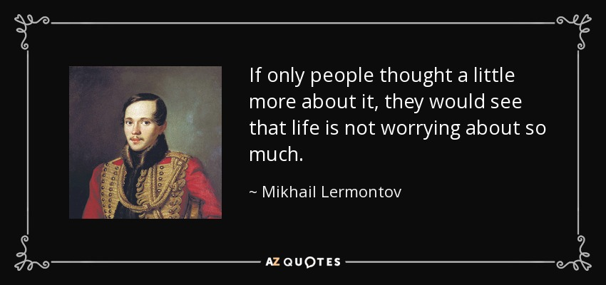 If only people thought a little more about it, they would see that life is not worrying about so much. - Mikhail Lermontov
