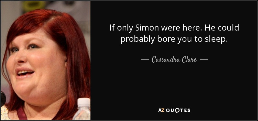 If only Simon were here. He could probably bore you to sleep. - Cassandra Clare