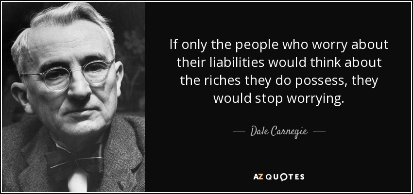 If only the people who worry about their liabilities would think about the riches they do possess, they would stop worrying. - Dale Carnegie