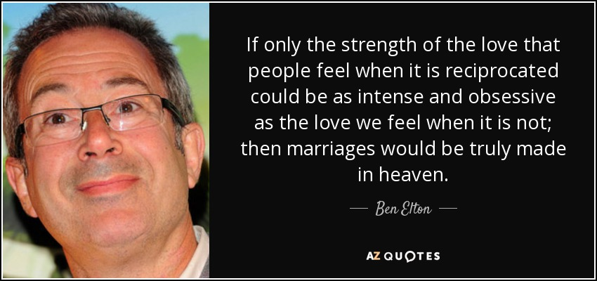 If only the strength of the love that people feel when it is reciprocated could be as intense and obsessive as the love we feel when it is not; then marriages would be truly made in heaven. - Ben Elton