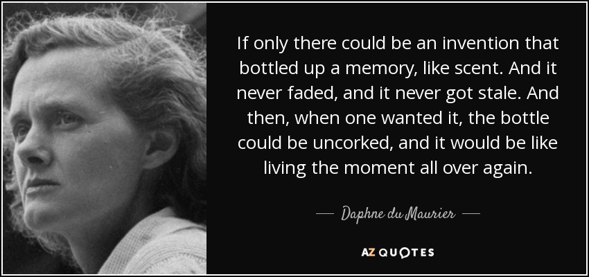 If only there could be an invention that bottled up a memory, like scent. And it never faded, and it never got stale. And then, when one wanted it, the bottle could be uncorked, and it would be like living the moment all over again. - Daphne du Maurier