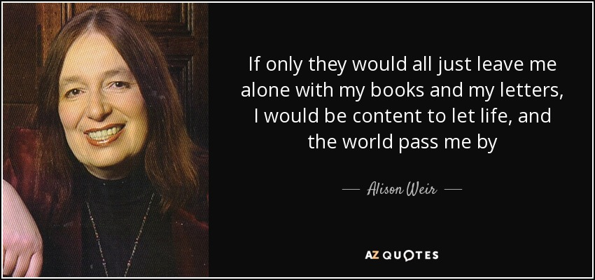If only they would all just leave me alone with my books and my letters, I would be content to let life, and the world pass me by - Alison Weir