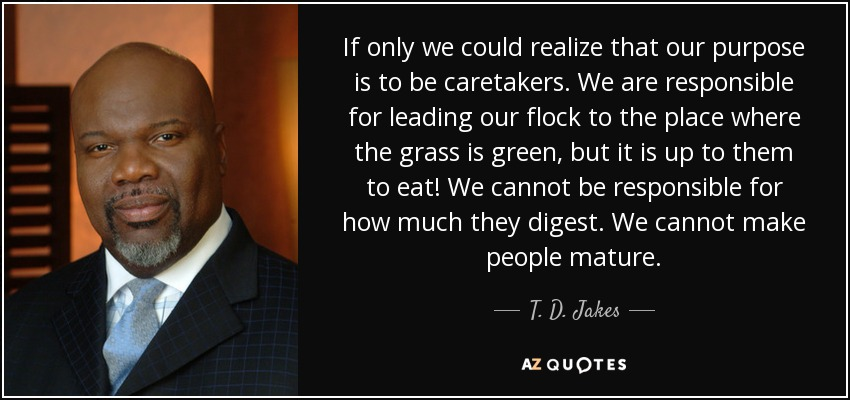 If only we could realize that our purpose is to be caretakers. We are responsible for leading our flock to the place where the grass is green, but it is up to them to eat! We cannot be responsible for how much they digest. We cannot make people mature. - T. D. Jakes