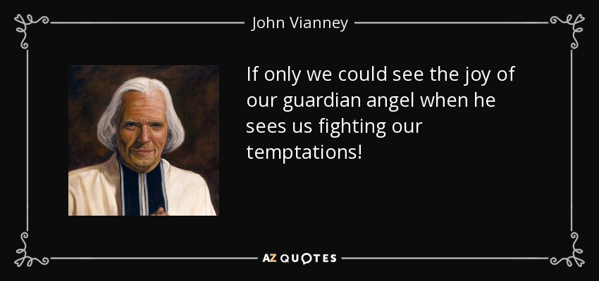 If only we could see the joy of our guardian angel when he sees us fighting our temptations! - John Vianney
