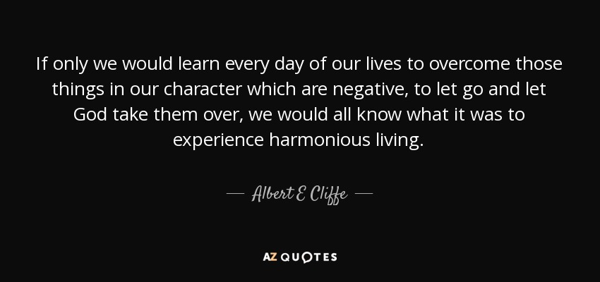 If only we would learn every day of our lives to overcome those things in our character which are negative, to let go and let God take them over, we would all know what it was to experience harmonious living. - Albert E Cliffe