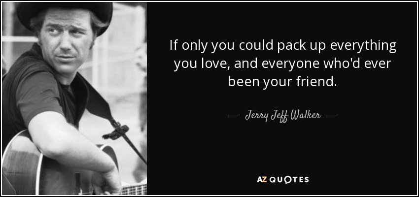 If only you could pack up everything you love, and everyone who'd ever been your friend. - Jerry Jeff Walker