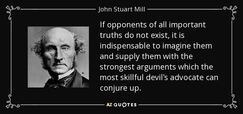 If opponents of all important truths do not exist, it is indispensable to imagine them and supply them with the strongest arguments which the most skillful devil's advocate can conjure up. - John Stuart Mill
