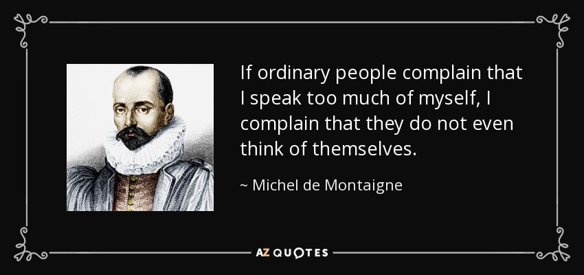 If ordinary people complain that I speak too much of myself, I complain that they do not even think of themselves. - Michel de Montaigne