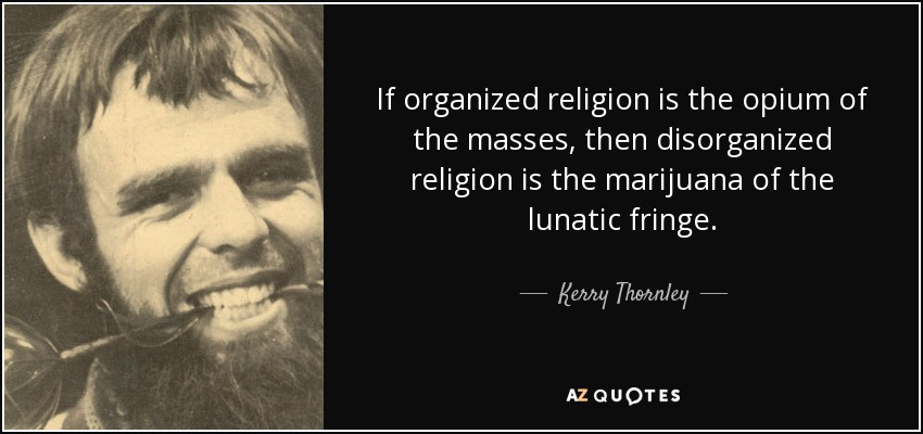 If organized religion is the opium of the masses, then disorganized religion is the marijuana of the lunatic fringe. - Kerry Thornley