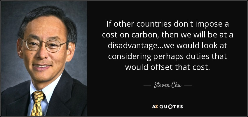 If other countries don't impose a cost on carbon, then we will be at a disadvantage...we would look at considering perhaps duties that would offset that cost. - Steven Chu