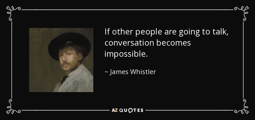 If other people are going to talk, conversation becomes impossible. - James Whistler