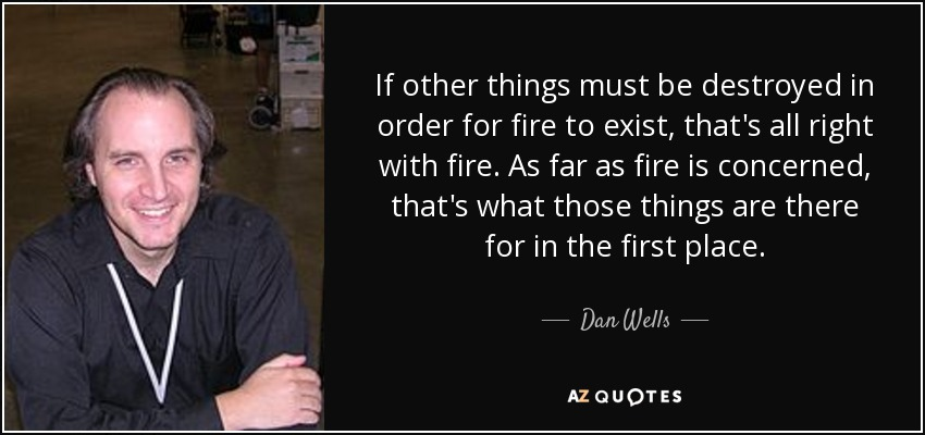 If other things must be destroyed in order for fire to exist, that's all right with fire. As far as fire is concerned, that's what those things are there for in the first place. - Dan Wells