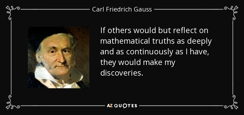 If others would but reflect on mathematical truths as deeply and as continuously as I have, they would make my discoveries. - Carl Friedrich Gauss