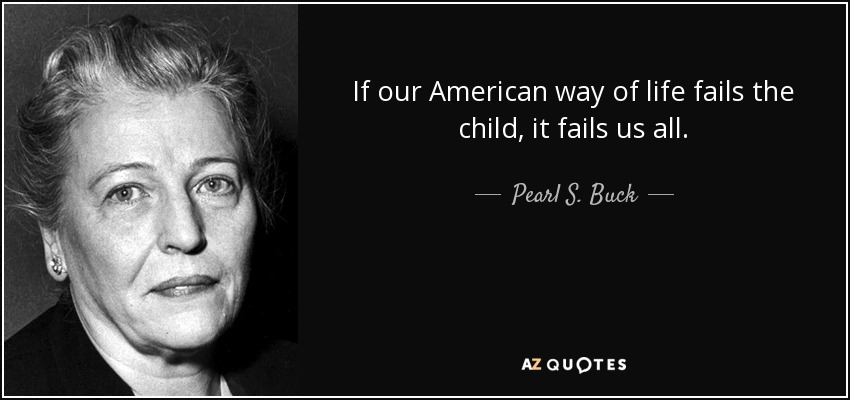 If our American way of life fails the child, it fails us all. - Pearl S. Buck