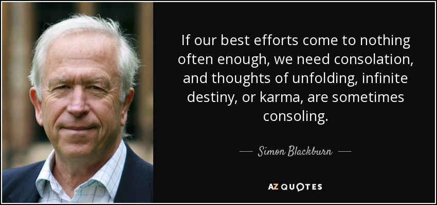 If our best efforts come to nothing often enough, we need consolation, and thoughts of unfolding, infinite destiny, or karma , are sometimes consoling. - Simon Blackburn