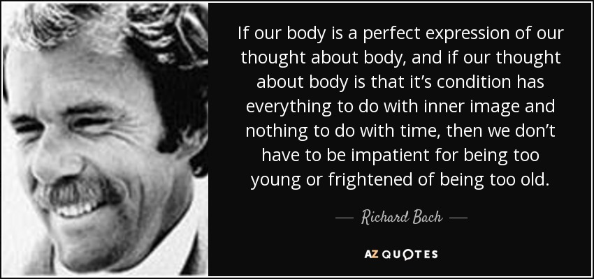 If our body is a perfect expression of our thought about body, and if our thought about body is that it's condition has everything to do with inner image and nothing to do with time, then we don't have to be impatient for being too young or frightened of being too old. - Richard Bach