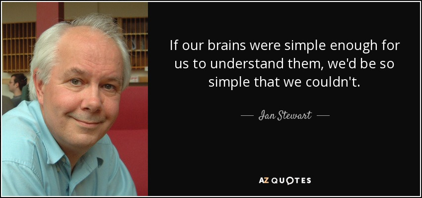 If our brains were simple enough for us to understand them, we'd be so simple that we couldn't. - Ian Stewart