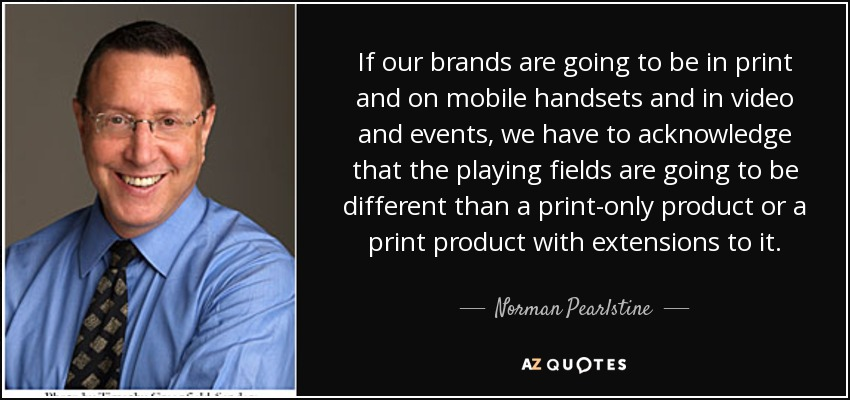 If our brands are going to be in print and on mobile handsets and in video and events, we have to acknowledge that the playing fields are going to be different than a print-only product or a print product with extensions to it. - Norman Pearlstine