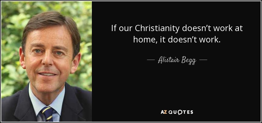 If our Christianity doesn't work at home, it doesn't work. - Alistair Begg